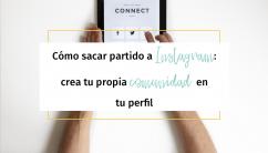 Cómo sacar partido a Instagram: crea tu propia comunidad en tu perfil